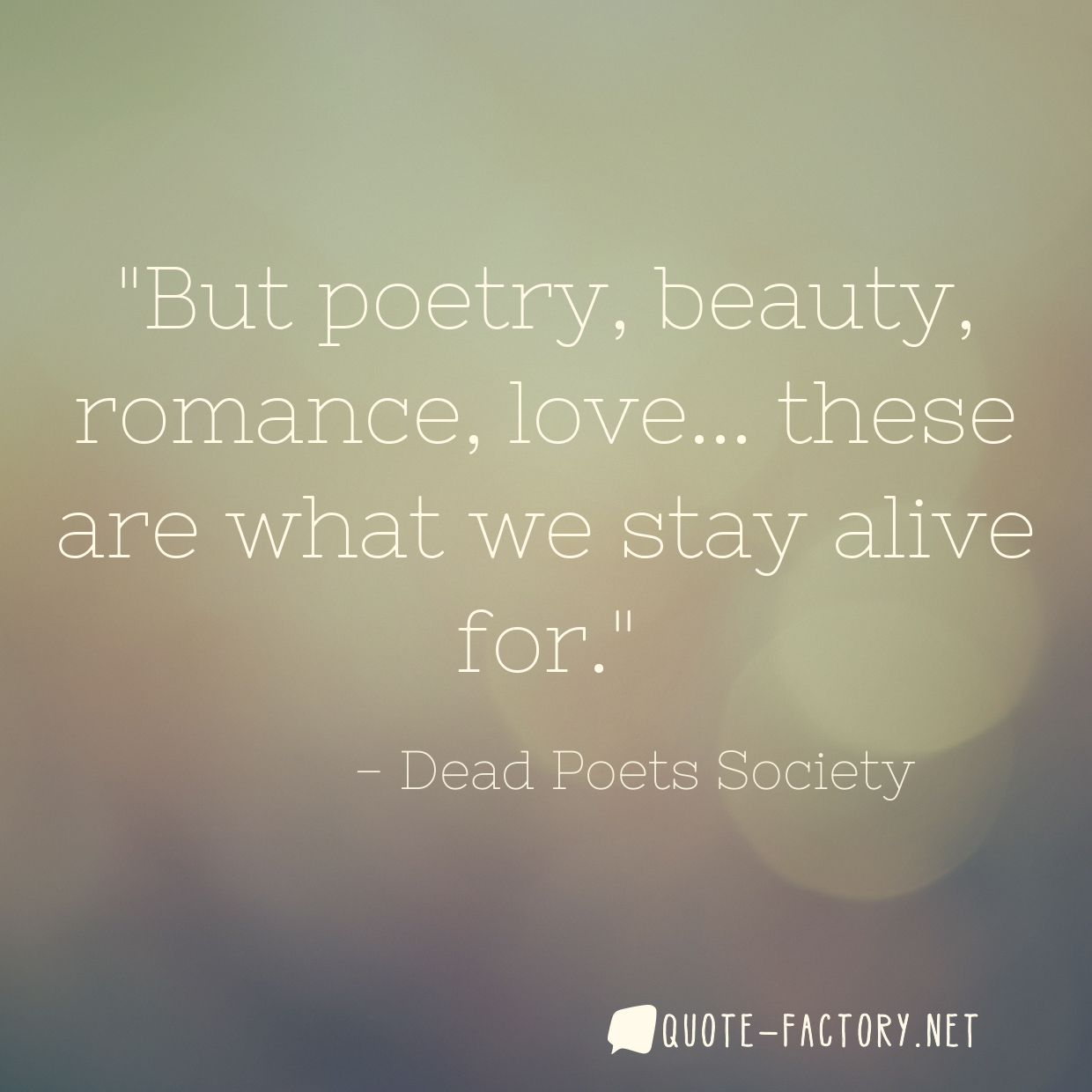 But poetry, beauty, romance, love... these are what we stay alive for.
