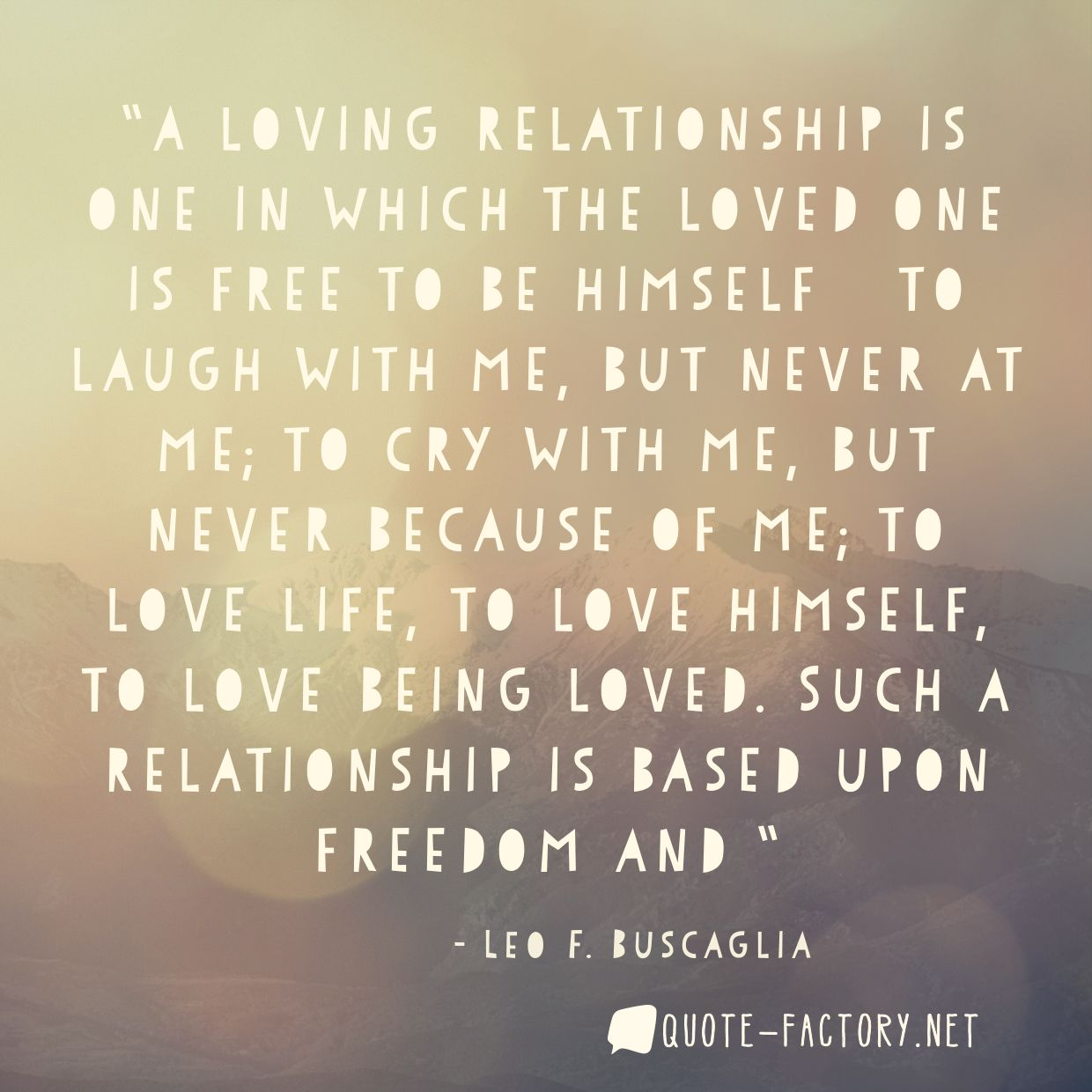 A loving relationship is one in which the loved one is free to be himself — to laugh with me, but never at me; to cry with me, but never because of me; to love life, to love himself, to love being loved. Such a relationship is based upon freedom and