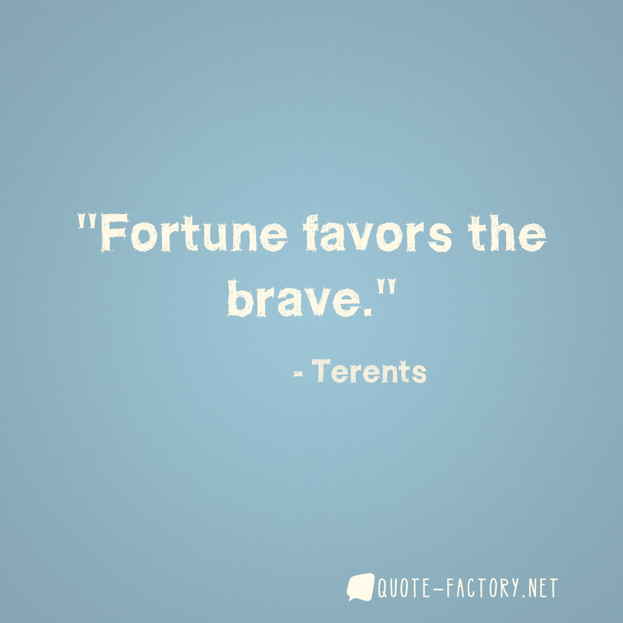 Fortune favors the brave.