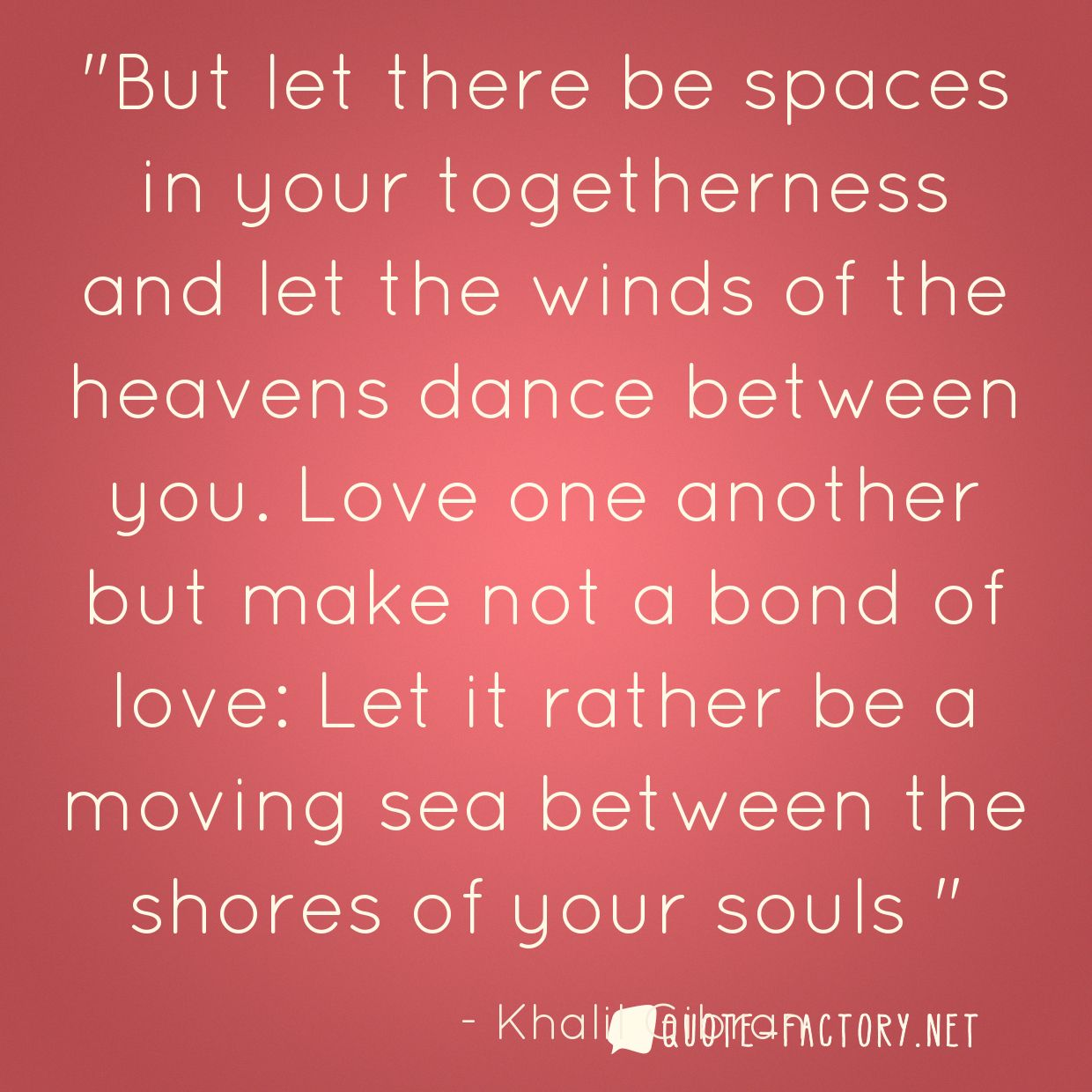 But let there be spaces in your togetherness and let the winds of the heavens dance between you. Love one another but make not a bond of love: Let it rather be a moving sea between the shores of your souls