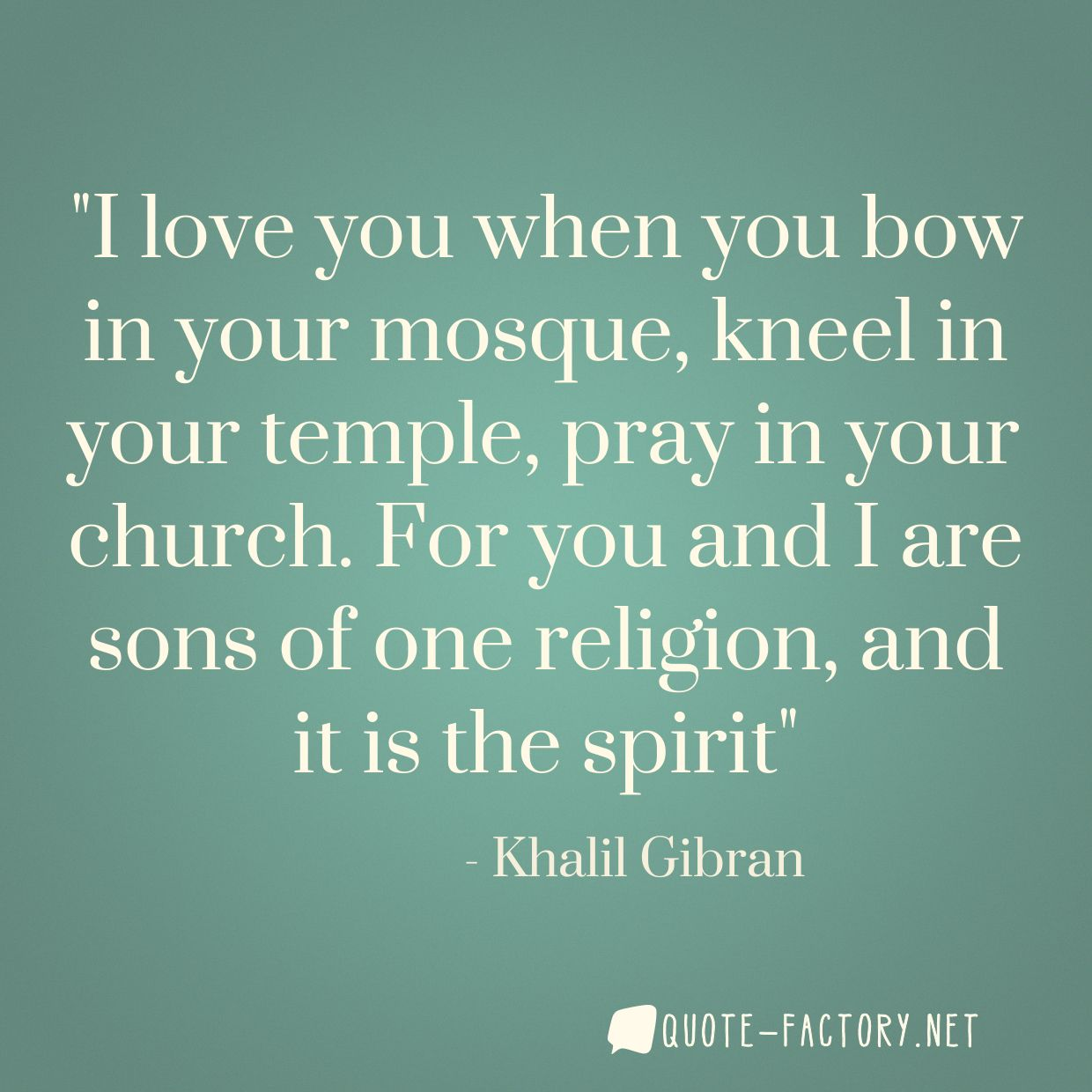 I love you when you bow in your mosque, kneel in your temple, pray in your church. For you and I are sons of one religion, and it is the spirit