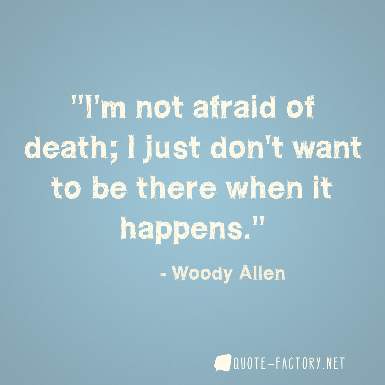 I'm not afraid of death; I just don't want to be there when it happens.