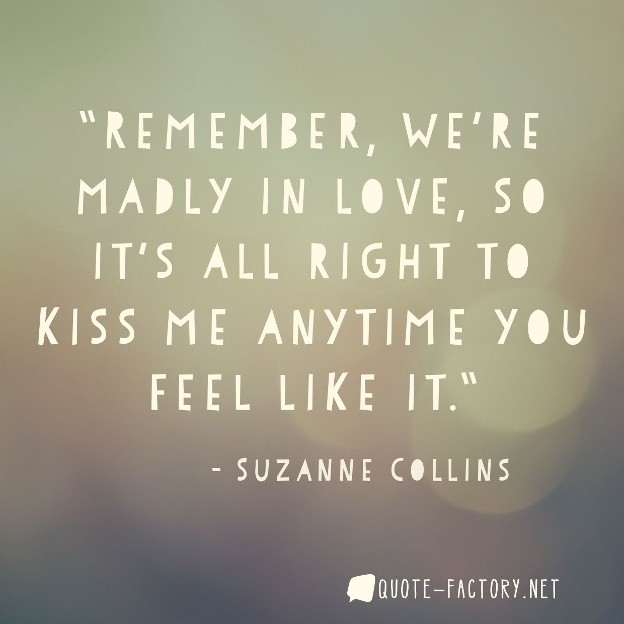 Remember, we're madly in love, so it's all right to kiss me anytime you feel like it.