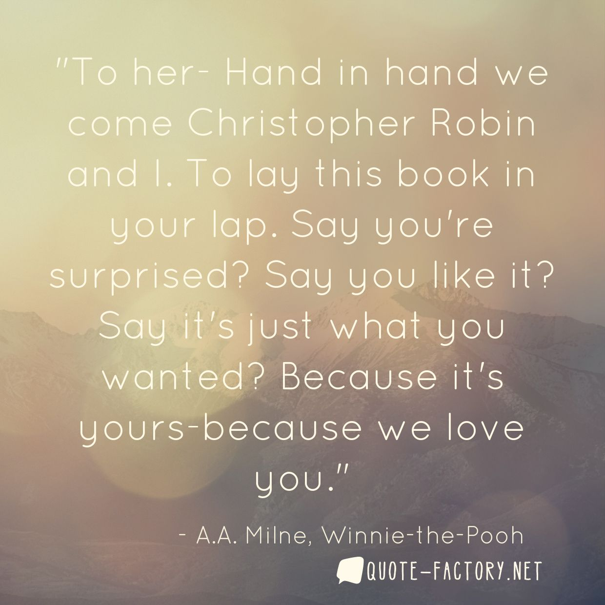 To her- Hand in hand we come Christopher Robin and I. To lay this book in your lap. Say you're surprised? Say you like it? Say it's just what you wanted? Because it's yours-because we love you.