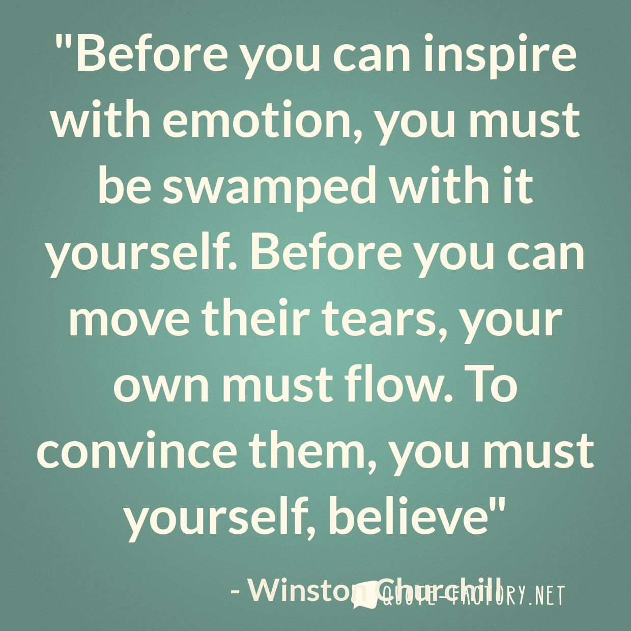 Before you can inspire with emotion, you must be swamped with it yourself. Before you can move their tears, your own must flow. To convince them, you must yourself, believe