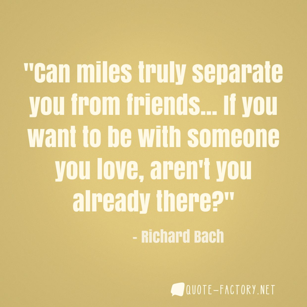 Can miles truly separate you from friends... If you want to be with someone you love, aren't you already there?