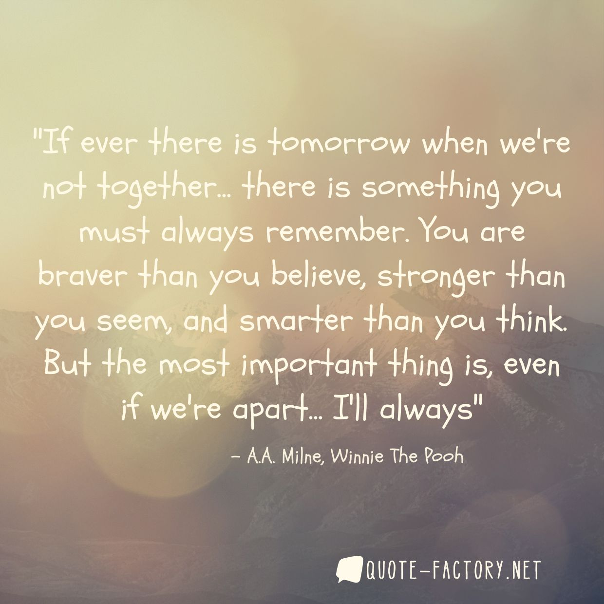 If ever there is tomorrow when we're not together... there is something you must always remember. You are braver than you believe, stronger than you seem, and smarter than you think. But the most important thing is, even if we're apart... I'll always