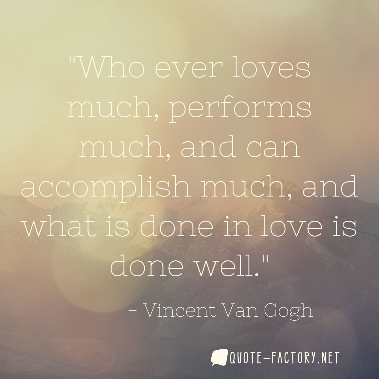 Who ever loves much, performs much, and can accomplish much, and what is done in love is done well.