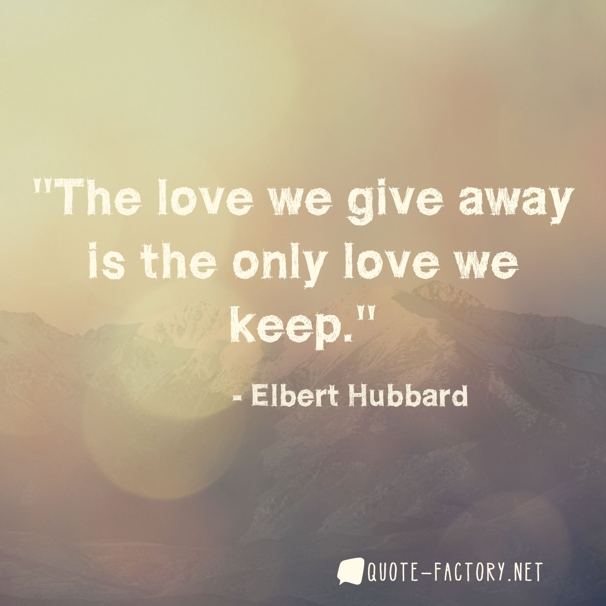 The love we give away is the only love we keep.