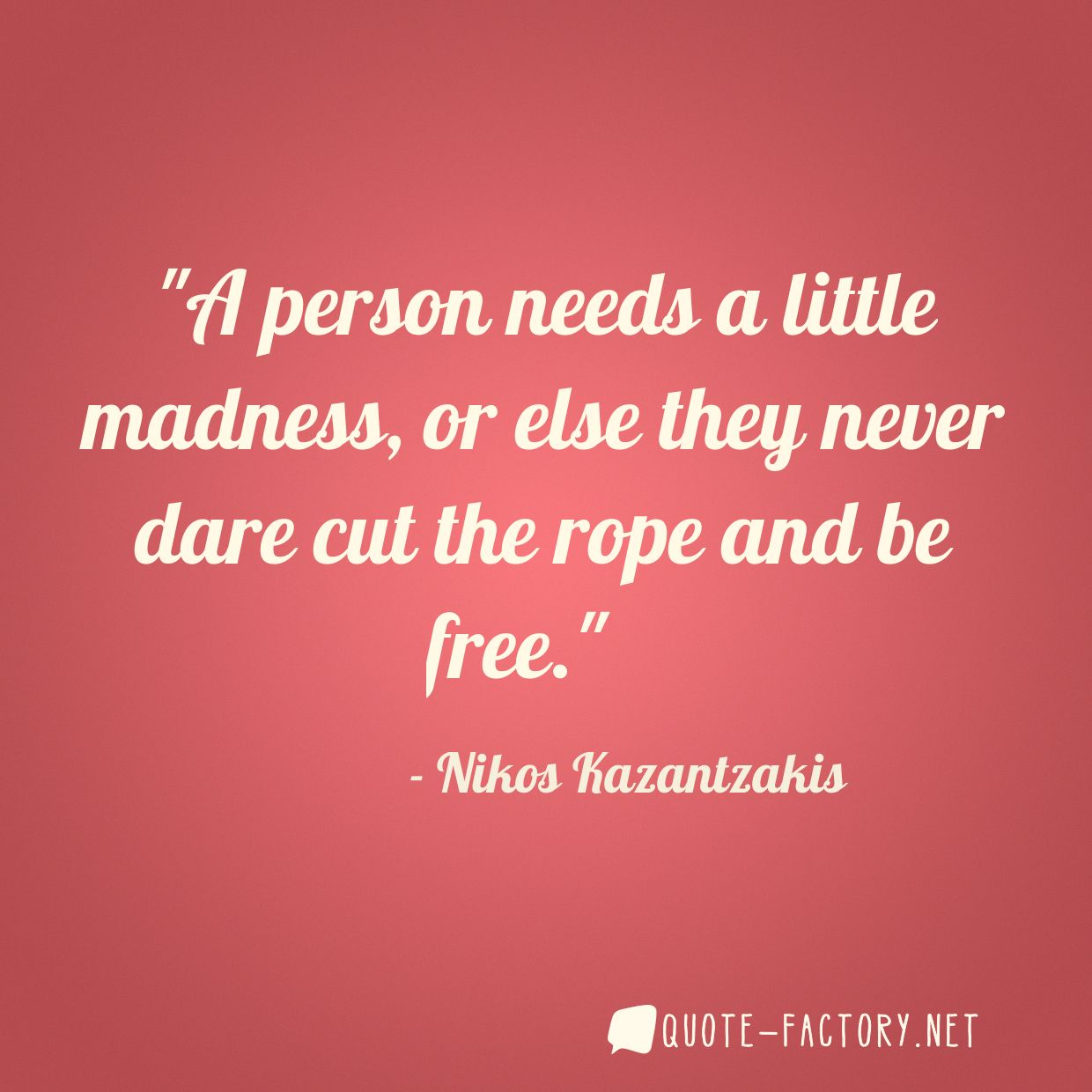A person needs a little madness, or else they never dare cut the rope and be free.